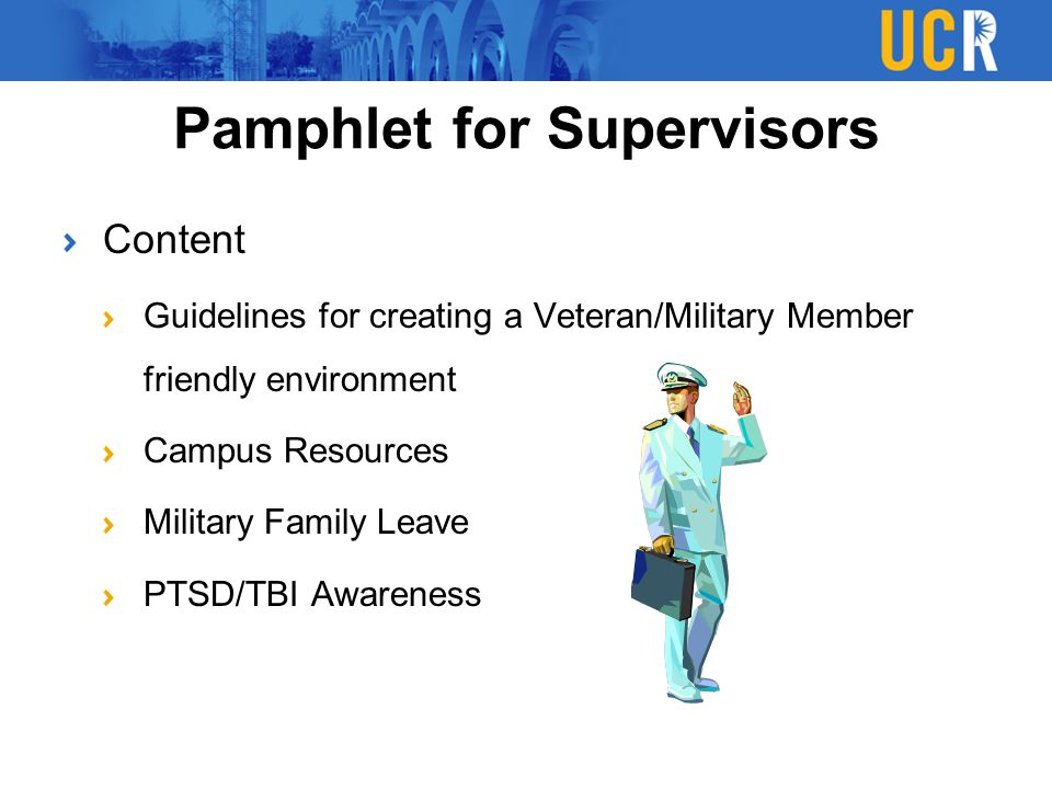Content Guidelines for creating a Veteran/Military Member friendly environment Campus Resources Military Family Leave PTSD/TBI Awareness Pamphlet for