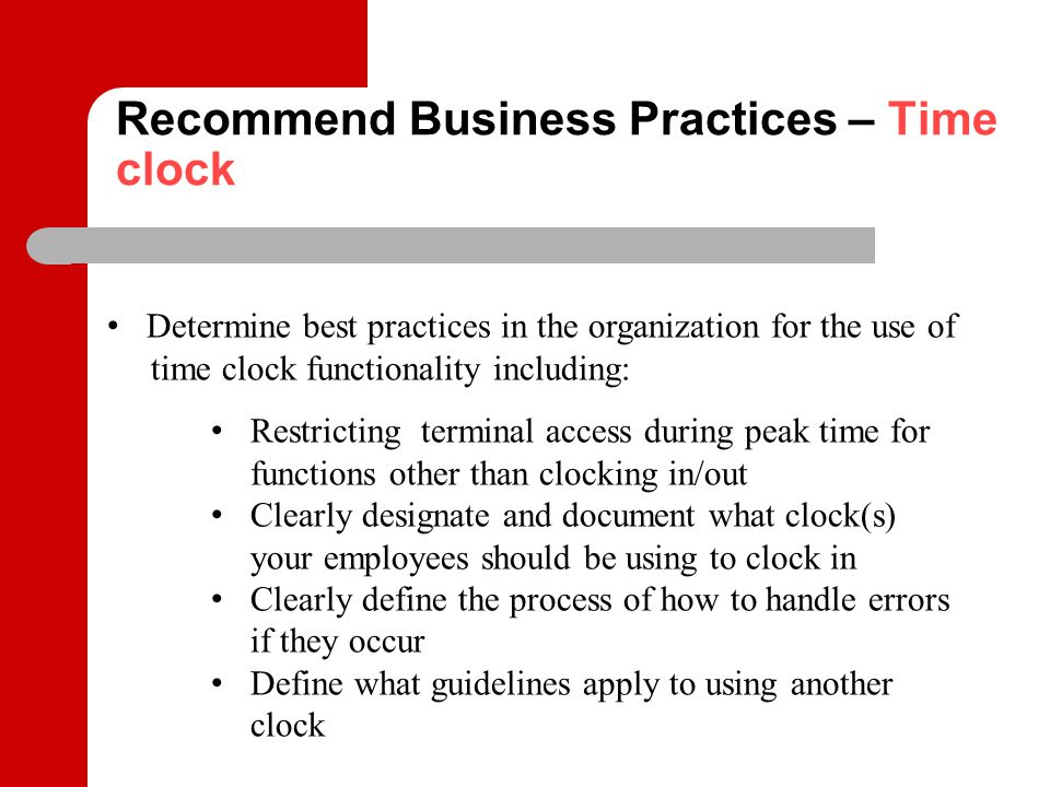 Recommend Business Practices – Time clock Determine best practices in the organization for the use of time clock functionality including: Restricting