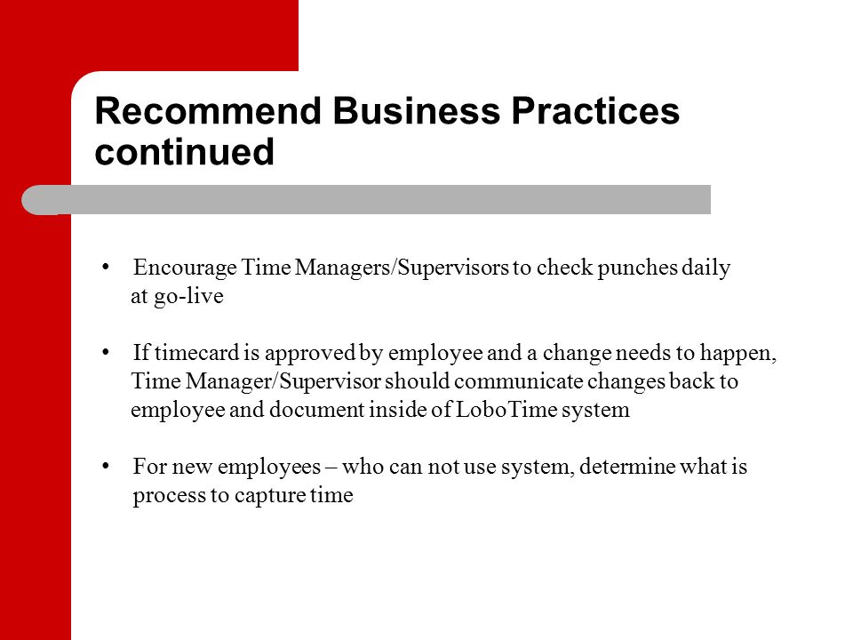 Recommend Business Practices continued Encourage Time Managers/Supervisors to check punches daily at go-live If timecard is approved by employee and a