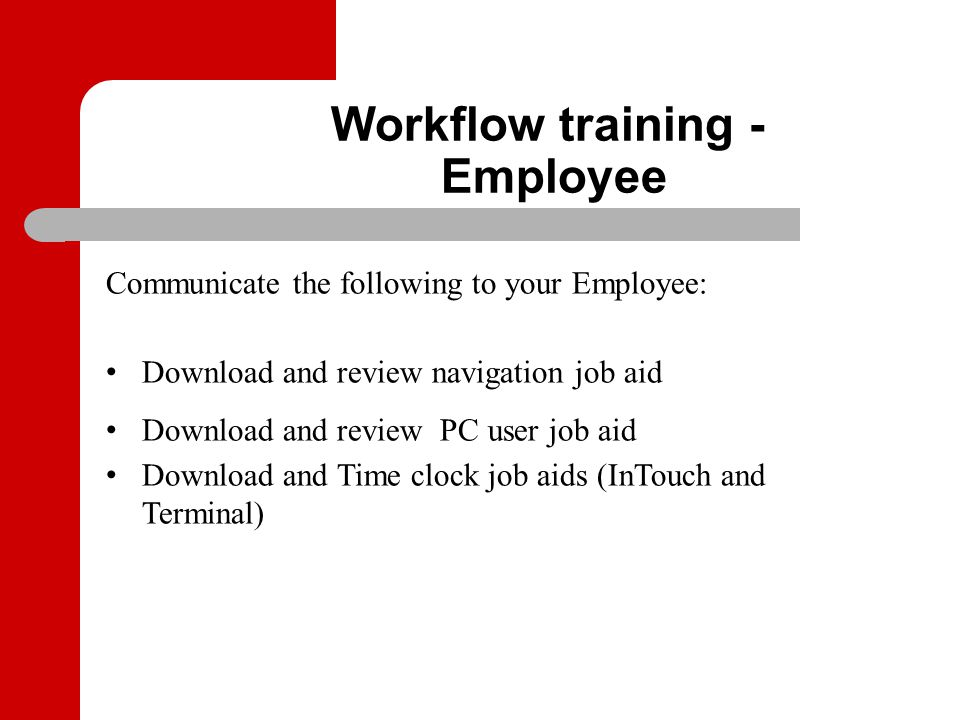 Communicate the following to your Employee: Download and review navigation job aid Download and review PC user job aid Download and Time clock job aid