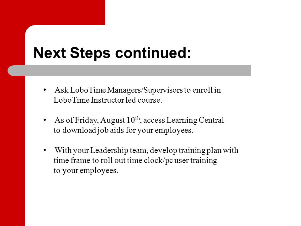 Next Steps continued: Ask LoboTime Managers/Supervisors to enroll in LoboTime Instructor led course. As of Friday, August 10 th, access Learning Centr
