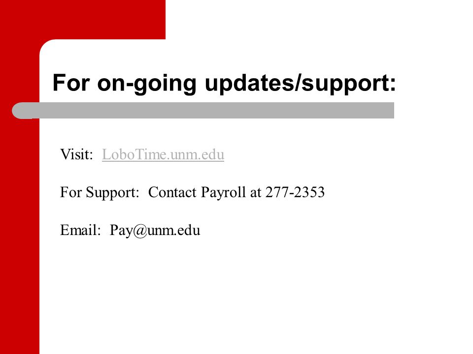 For on-going updates/support: Visit: LoboTime.unm.eduLoboTime.unm.edu For Support: Contact Payroll at 277-2353 Email: Pay@unm.edu