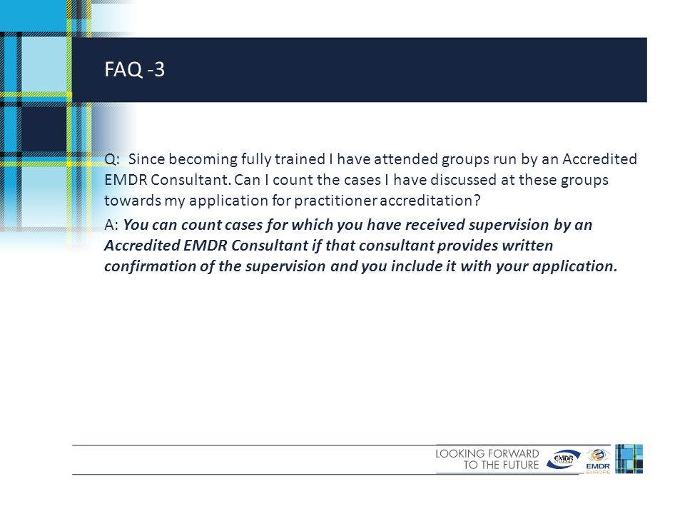 FAQ -3 Q: Since becoming fully trained I have attended groups run by an Accredited EMDR Consultant.