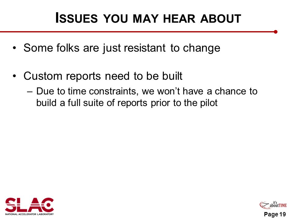 I SSUES YOU MAY HEAR ABOUT Some folks are just resistant to change Custom reports need to be built –Due to time constraints, we won't have a chance to build a full suite of reports prior to the pilot Page 19