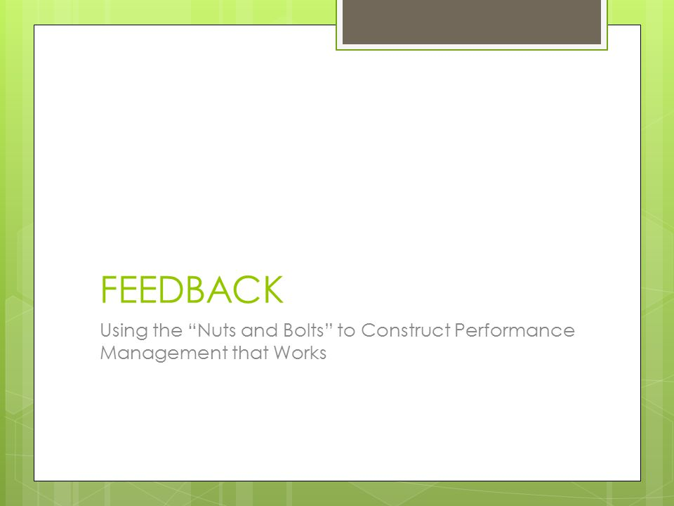 FEEDBACK Using the Nuts and Bolts to Construct Performance Management that Works