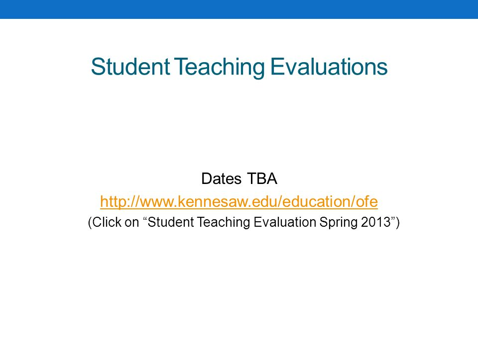 Student Teaching Evaluations Dates TBA http://www.kennesaw.edu/education/ofe (Click on Student Teaching Evaluation Spring 2013 )