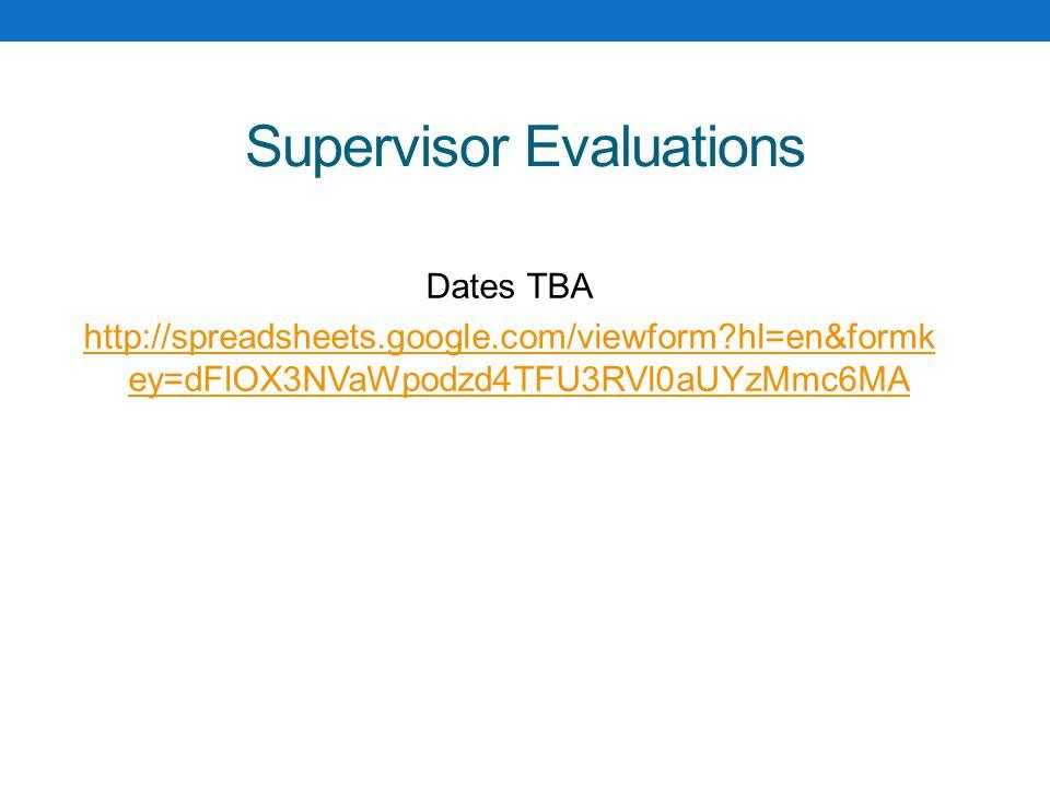 Supervisor Evaluations Dates TBA http://spreadsheets.google.com/viewform hl=en&formk ey=dFlOX3NVaWpodzd4TFU3RVl0aUYzMmc6MA