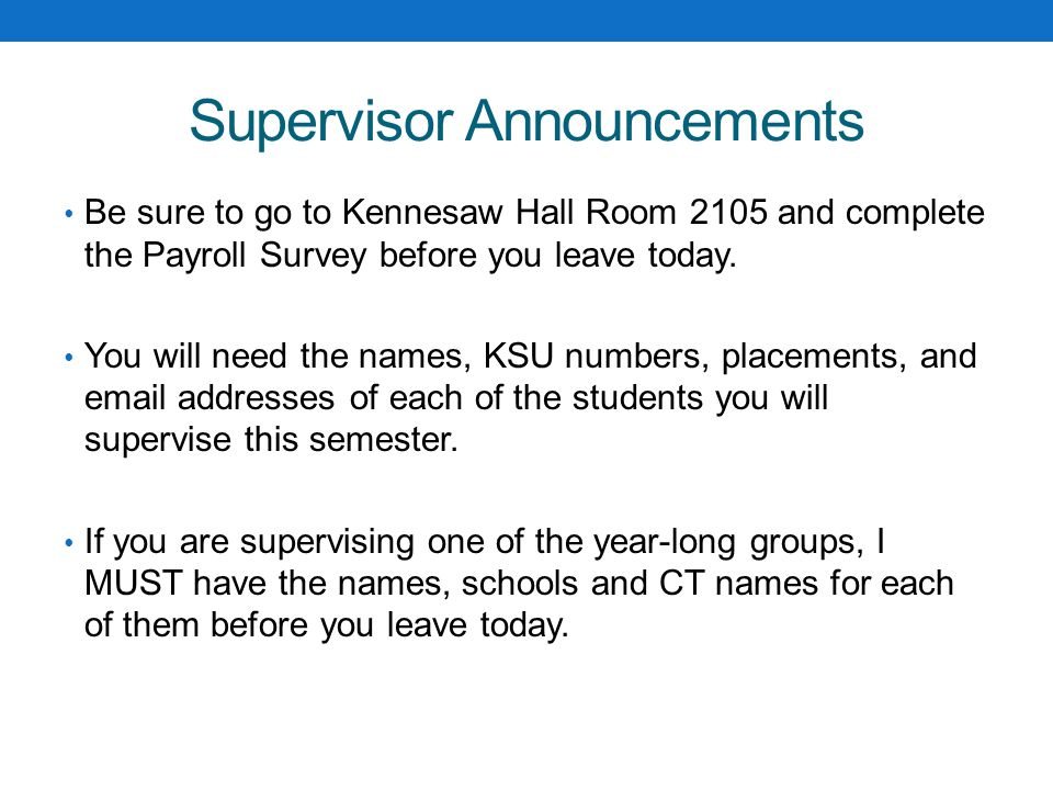 Supervisor Announcements If you don't have students from a school you were expecting, please check with Beth Peery or Cherry Steffen Please be sure that your student teachers are registered for the correct section.