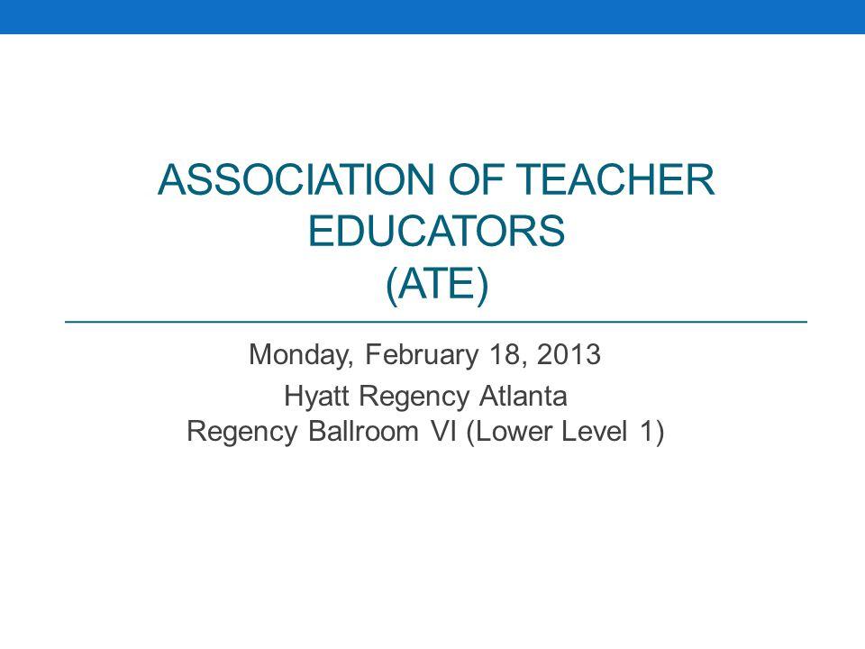 ASSOCIATION OF TEACHER EDUCATORS (ATE) Monday, February 18, 2013 Hyatt Regency Atlanta Regency Ballroom VI (Lower Level 1)