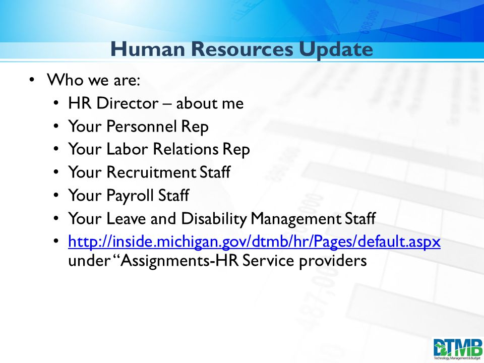 Who we are: HR Director – about me Your Personnel Rep Your Labor Relations Rep Your Recruitment Staff Your Payroll Staff Your Leave and Disability Management Staff http://inside.michigan.gov/dtmb/hr/Pages/default.aspx under Assignments-HR Service providers http://inside.michigan.gov/dtmb/hr/Pages/default.aspx