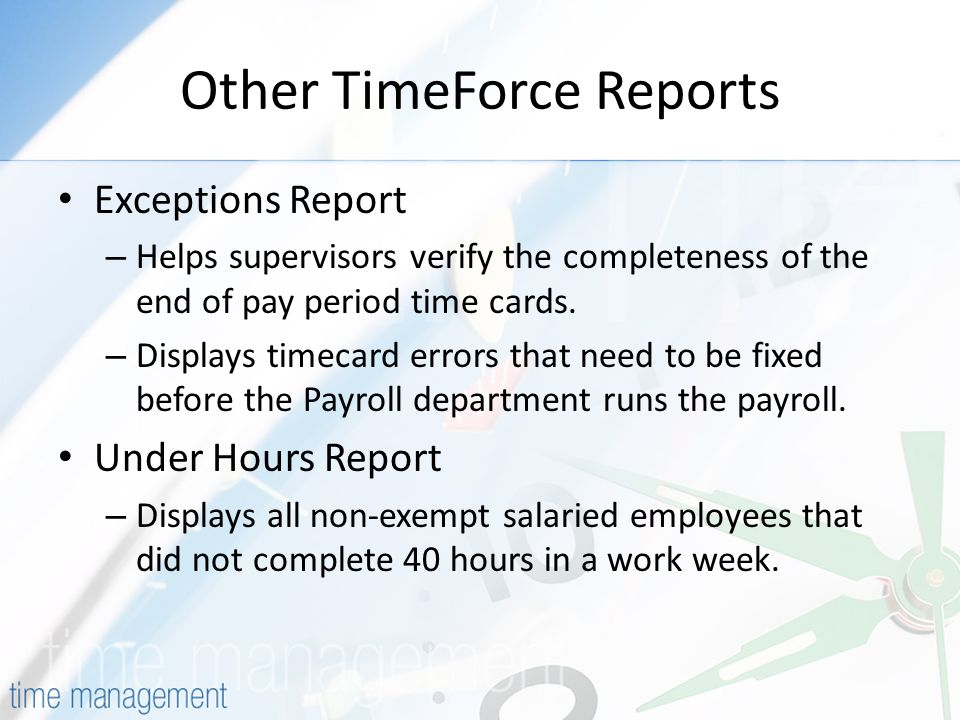 Other TimeForce Reports Exceptions Report – Helps supervisors verify the completeness of the end of pay period time cards.