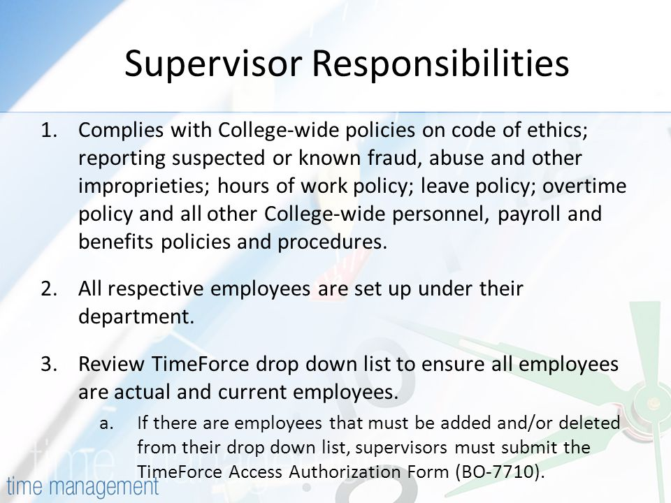 Supervisor Responsibilities 1.Complies with College-wide policies on code of ethics; reporting suspected or known fraud, abuse and other improprieties; hours of work policy; leave policy; overtime policy and all other College-wide personnel, payroll and benefits policies and procedures.
