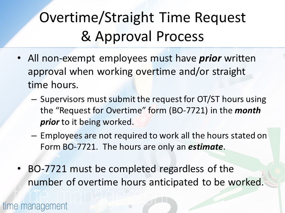 Overtime/Straight Time Request & Approval Process All non-exempt employees must have prior written approval when working overtime and/or straight time hours.