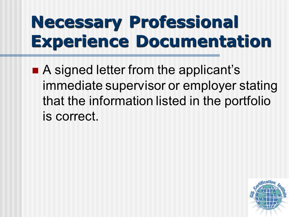 Necessary Professional Experience Documentation A signed letter from the applicant's immediate supervisor or employer stating that the information listed in the portfolio is correct.