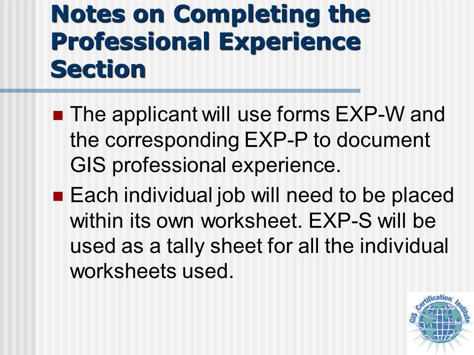Notes on Completing the Professional Experience Section The applicant will use forms EXP-W and the corresponding EXP-P to document GIS professional ex