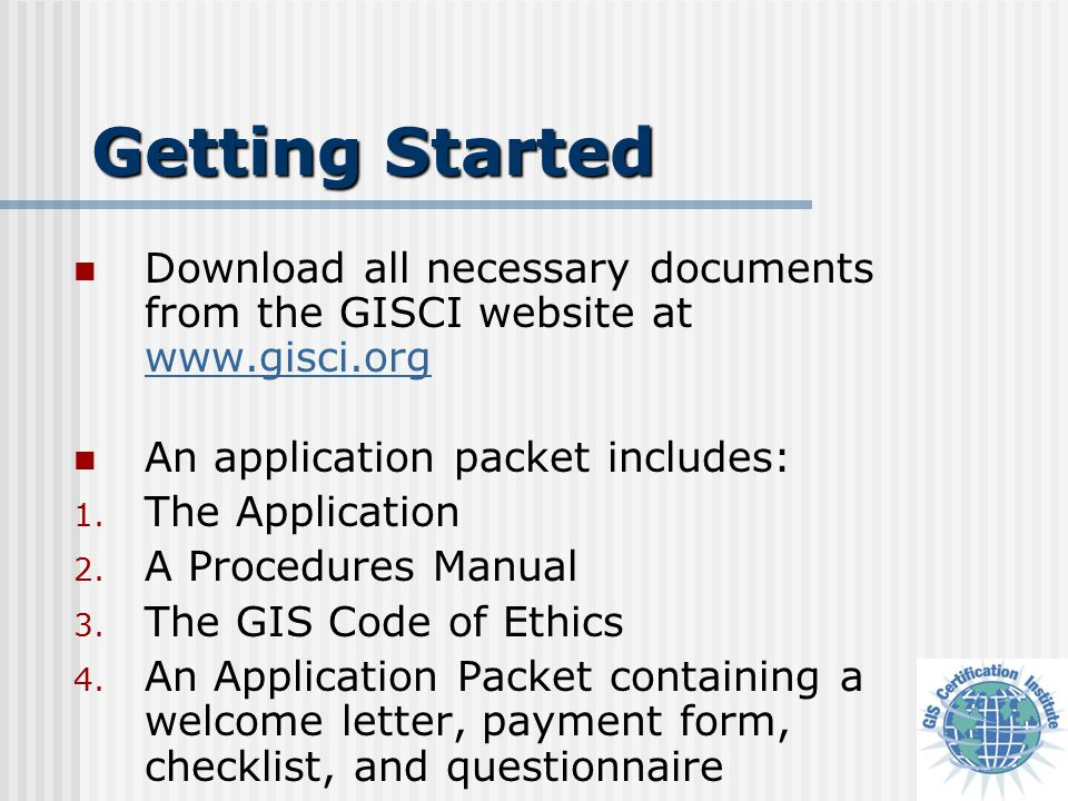 Getting Started Download all necessary documents from the GISCI website at www.gisci.org www.gisci.org An application packet includes: 1.