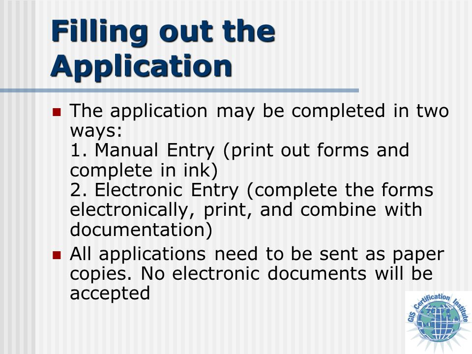 Filling out the Application The application may be completed in two ways: 1. Manual Entry (print out forms and complete in ink) 2. Electronic Entry (c