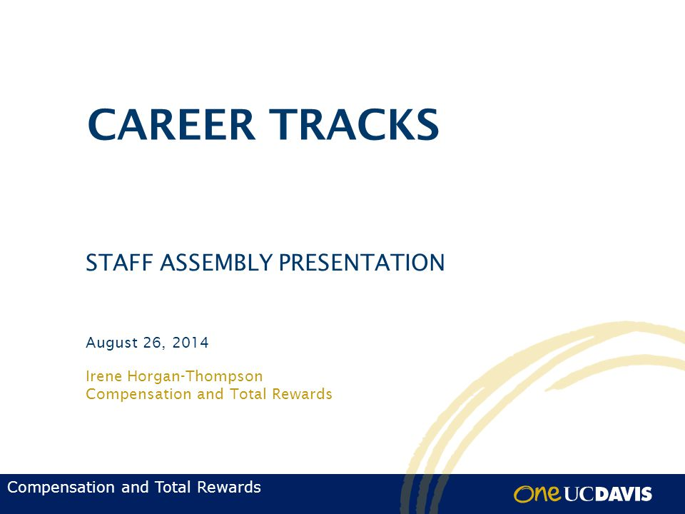 Compensation and Total Rewards Irene Horgan-Thompson Compensation and Total Rewards August 26, 2014 CAREER TRACKS STAFF ASSEMBLY PRESENTATION