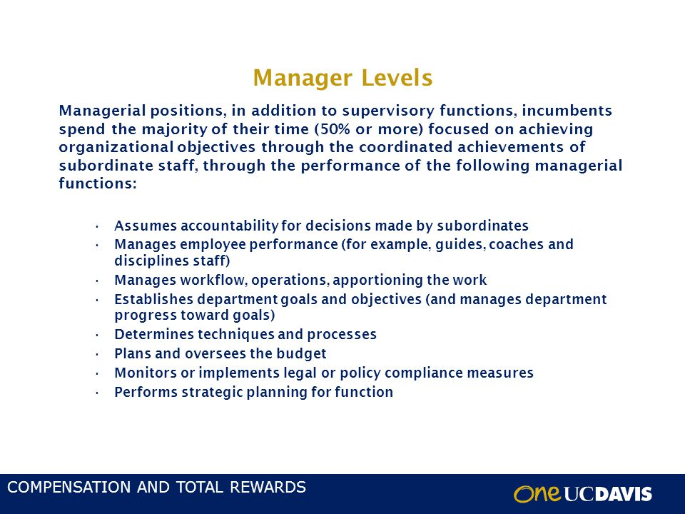 COMPENSATION AND TOTAL REWARDS Manager Levels Managerial positions, in addition to supervisory functions, incumbents spend the majority of their time (50% or more) focused on achieving organizational objectives through the coordinated achievements of subordinate staff, through the performance of the following managerial functions: Assumes accountability for decisions made by subordinates Manages employee performance (for example, guides, coaches and disciplines staff) Manages workflow, operations, apportioning the work Establishes department goals and objectives (and manages department progress toward goals) Determines techniques and processes Plans and oversees the budget Monitors or implements legal or policy compliance measures Performs strategic planning for function