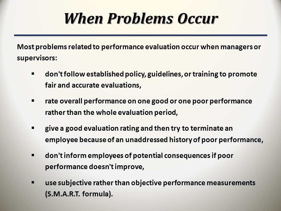 When Problems Occur Most problems related to performance evaluation occur when managers or supervisors:  don t follow established policy, guidelines, or training to promote fair and accurate evaluations,  rate overall performance on one good or one poor performance rather than the whole evaluation period,  give a good evaluation rating and then try to terminate an employee because of an unaddressed history of poor performance,  don t inform employees of potential consequences if poor performance doesn t improve,  use subjective rather than objective performance measurements (S.M.A.R.T.