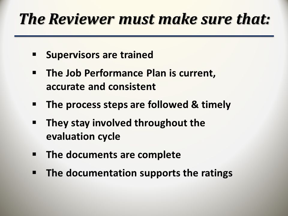 The Reviewer must make sure that:  Supervisors are trained  The Job Performance Plan is current, accurate and consistent  The process steps are followed & timely  They stay involved throughout the evaluation cycle  The documents are complete  The documentation supports the ratings