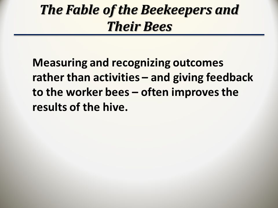 The Fable of the Beekeepers and Their Bees Measuring and recognizing outcomes rather than activities – and giving feedback to the worker bees – often improves the results of the hive.