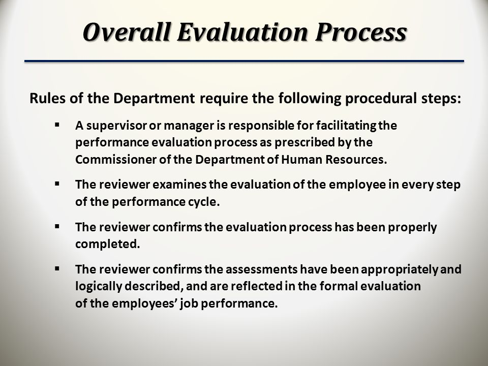 Overall Evaluation Process Rules of the Department require the following procedural steps:  A supervisor or manager is responsible for facilitating the performance evaluation process as prescribed by the Commissioner of the Department of Human Resources.