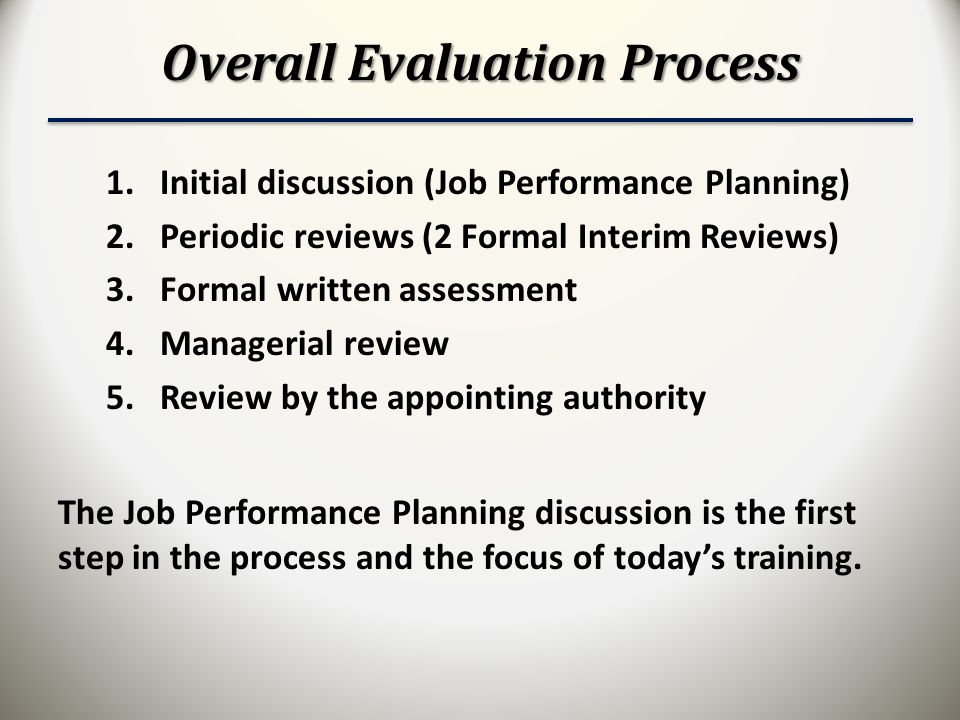 Overall Evaluation Process 1.Initial discussion (Job Performance Planning) 2.Periodic reviews (2 Formal Interim Reviews) 3.Formal written assessment 4.Managerial review 5.Review by the appointing authority The Job Performance Planning discussion is the first step in the process and the focus of today's training.