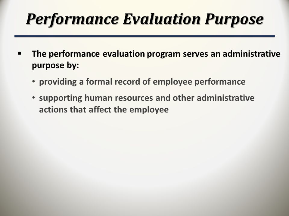 Performance Evaluation Purpose  The performance evaluation program serves an administrative purpose by: providing a formal record of employee performance supporting human resources and other administrative actions that affect the employee