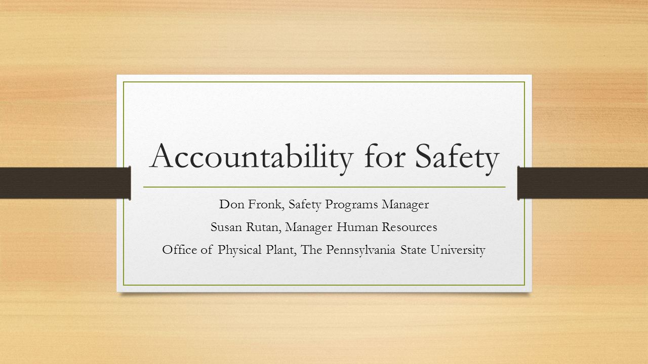 Accountability for Safety Don Fronk, Safety Programs Manager Susan Rutan, Manager Human Resources Office of Physical Plant, The Pennsylvania State University