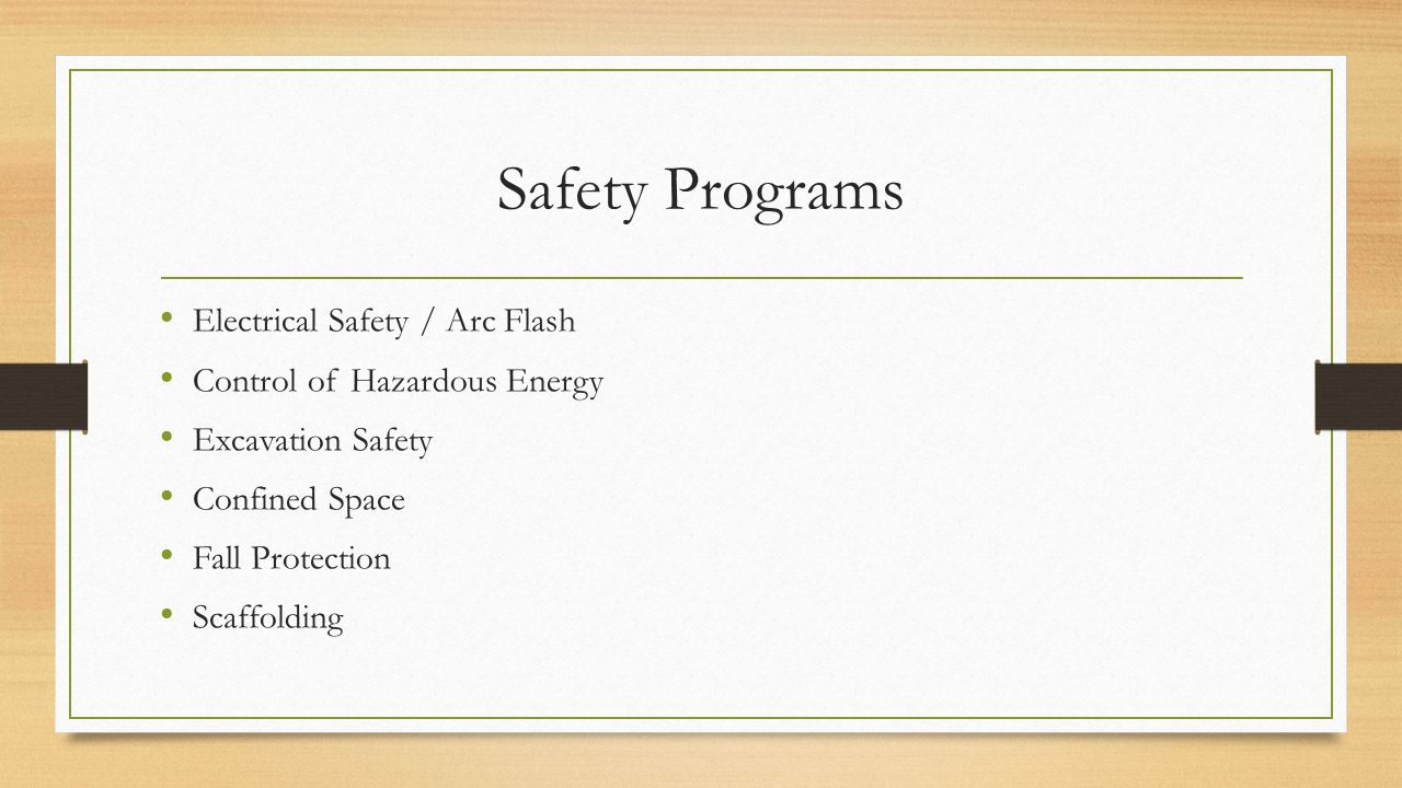 Safety Programs Electrical Safety / Arc Flash Control of Hazardous Energy Excavation Safety Confined Space Fall Protection Scaffolding