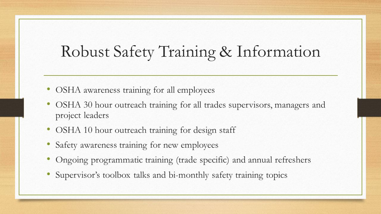 Robust Safety Training & Information OSHA awareness training for all employees OSHA 30 hour outreach training for all trades supervisors, managers and project leaders OSHA 10 hour outreach training for design staff Safety awareness training for new employees Ongoing programmatic training (trade specific) and annual refreshers Supervisor's toolbox talks and bi-monthly safety training topics