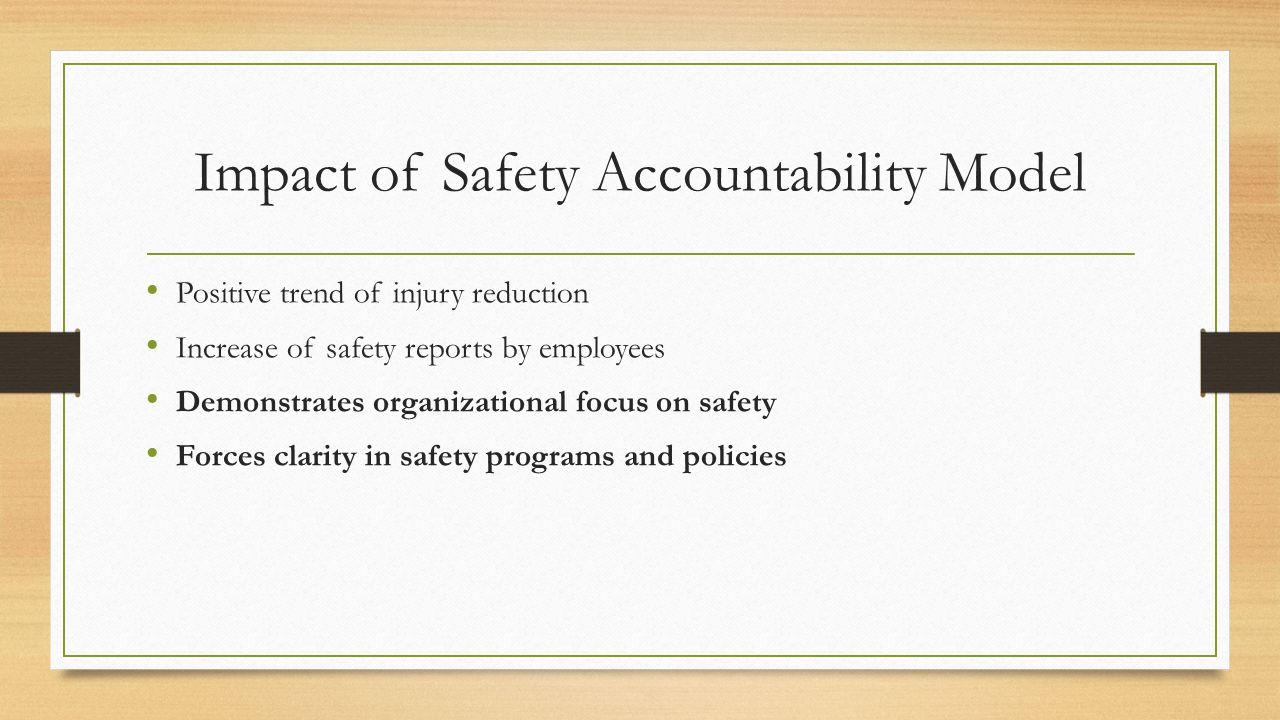 Impact of Safety Accountability Model Positive trend of injury reduction Increase of safety reports by employees Demonstrates organizational focus on safety Forces clarity in safety programs and policies