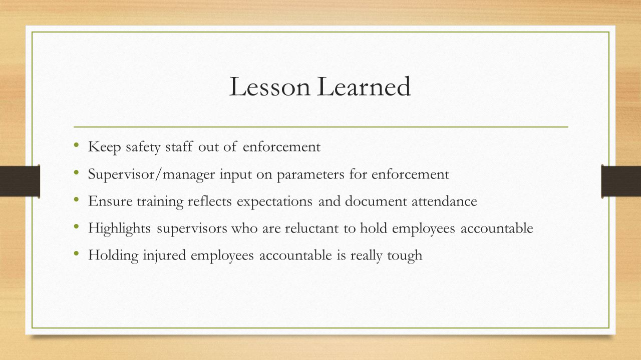 Lesson Learned Keep safety staff out of enforcement Supervisor/manager input on parameters for enforcement Ensure training reflects expectations and document attendance Highlights supervisors who are reluctant to hold employees accountable Holding injured employees accountable is really tough