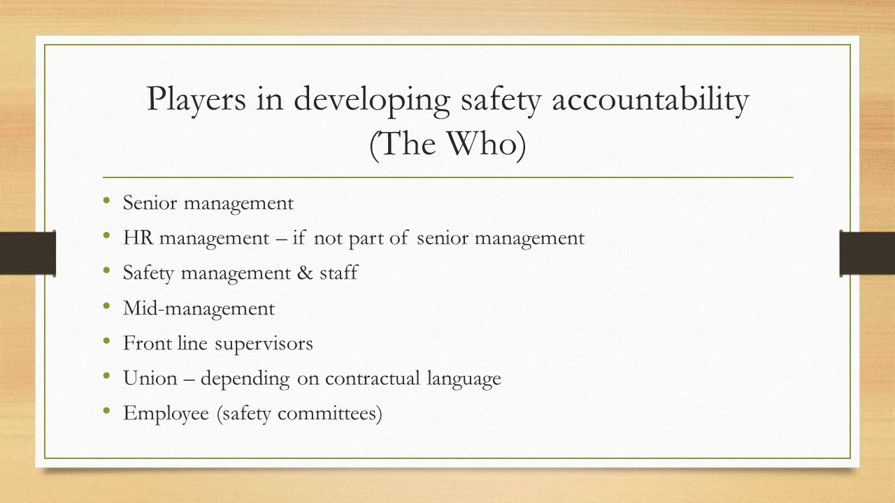 Players in developing safety accountability (The Who) Senior management HR management – if not part of senior management Safety management & staff Mid-management Front line supervisors Union – depending on contractual language Employee (safety committees)