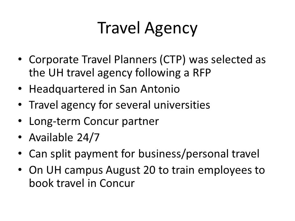 Travel Agency Corporate Travel Planners (CTP) was selected as the UH travel agency following a RFP Headquartered in San Antonio Travel agency for several universities Long-term Concur partner Available 24/7 Can split payment for business/personal travel On UH campus August 20 to train employees to book travel in Concur