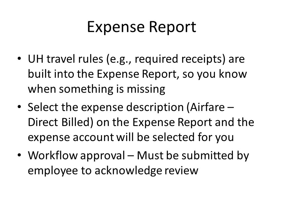 Expense Report UH travel rules (e.g., required receipts) are built into the Expense Report, so you know when something is missing Select the expense description (Airfare – Direct Billed) on the Expense Report and the expense account will be selected for you Workflow approval – Must be submitted by employee to acknowledge review