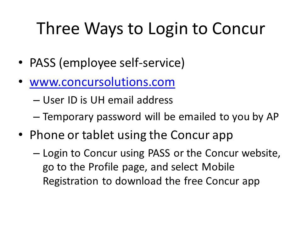 Three Ways to Login to Concur PASS (employee self-service) www.concursolutions.com – User ID is UH email address – Temporary password will be emailed to you by AP Phone or tablet using the Concur app – Login to Concur using PASS or the Concur website, go to the Profile page, and select Mobile Registration to download the free Concur app