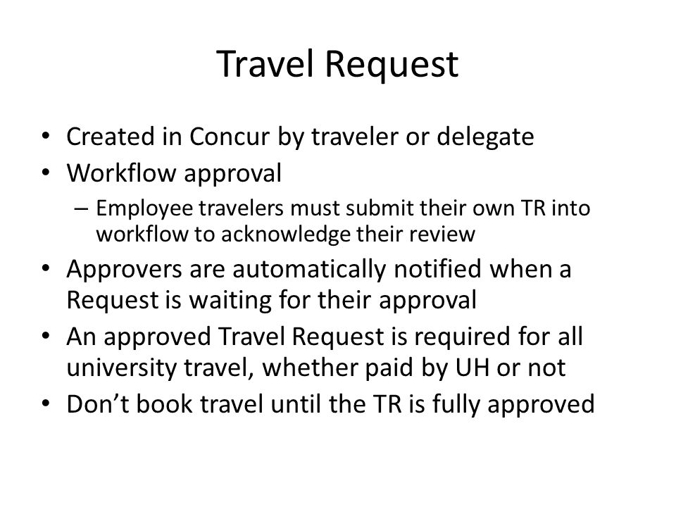 Travel Request Created in Concur by traveler or delegate Workflow approval – Employee travelers must submit their own TR into workflow to acknowledge their review Approvers are automatically notified when a Request is waiting for their approval An approved Travel Request is required for all university travel, whether paid by UH or not Don't book travel until the TR is fully approved