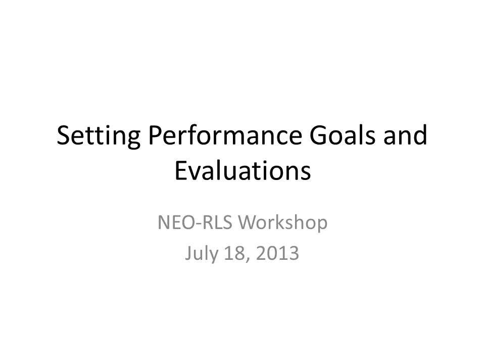 Setting Performance Goals and Evaluations NEO-RLS Workshop July 18, 2013