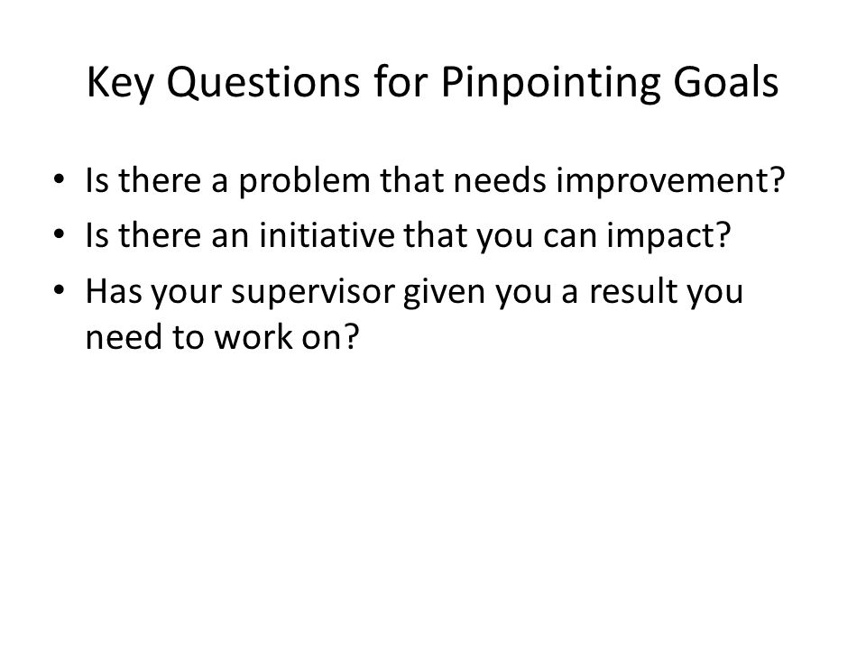 Key Questions for Pinpointing Goals Is there a problem that needs improvement? Is there an initiative that you can impact? Has your supervisor given y