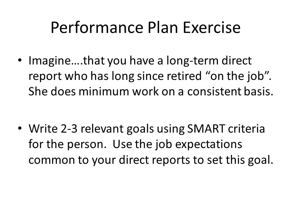 "Performance Plan Exercise Imagine….that you have a long-term direct report who has long since retired ""on the job"". She does minimum work on a consist"