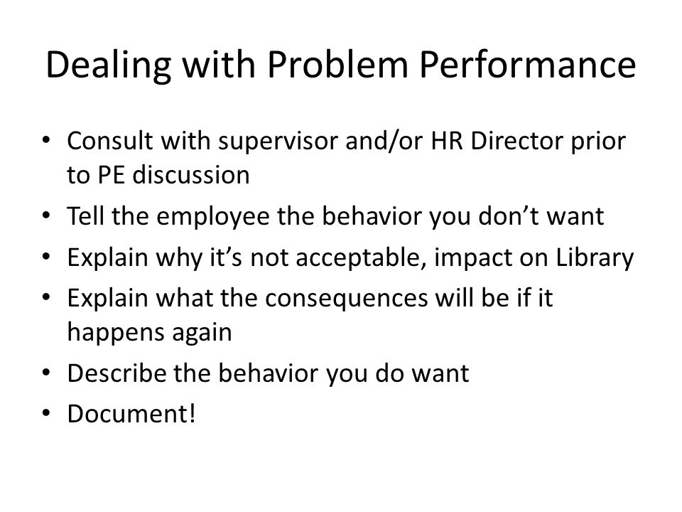 Dealing with Problem Performance Consult with supervisor and/or HR Director prior to PE discussion Tell the employee the behavior you don't want Expla