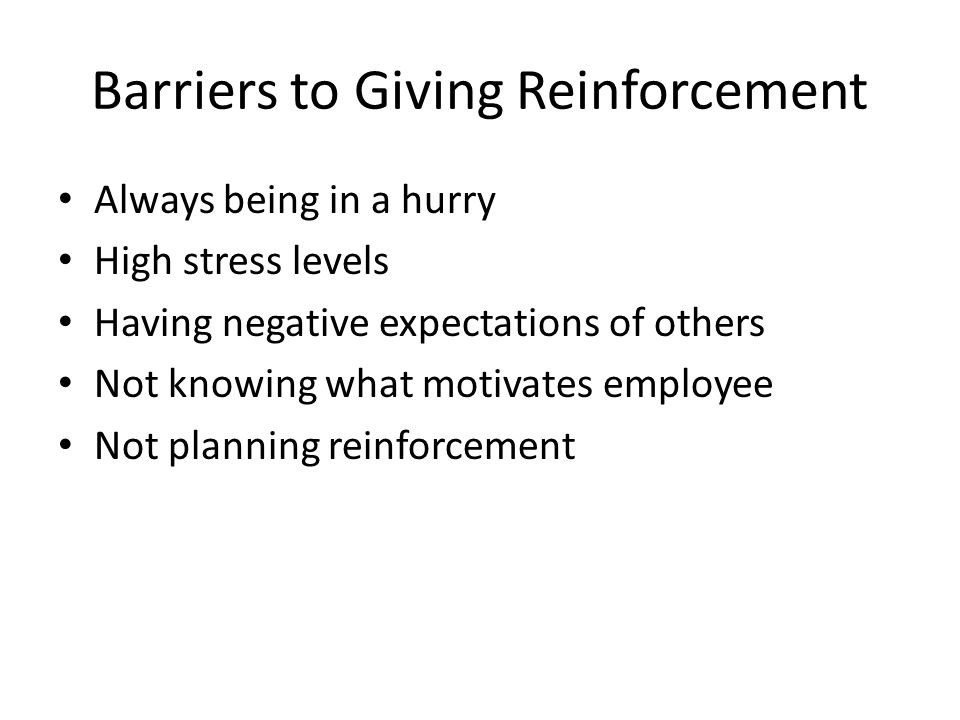 Barriers to Giving Reinforcement Always being in a hurry High stress levels Having negative expectations of others Not knowing what motivates employee
