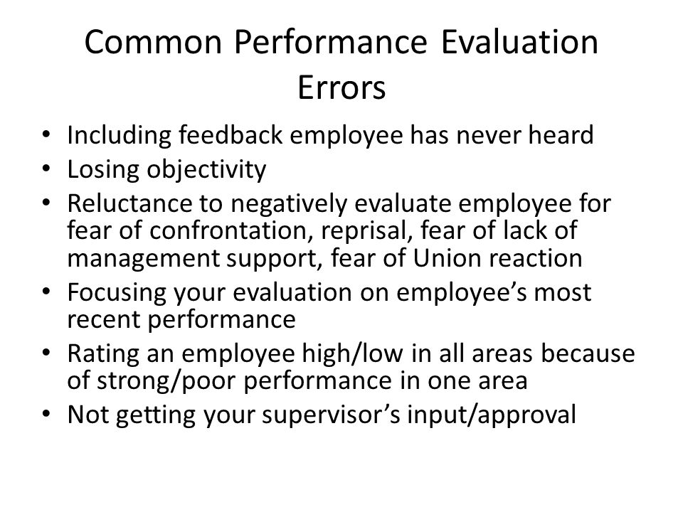 Common Performance Evaluation Errors Including feedback employee has never heard Losing objectivity Reluctance to negatively evaluate employee for fea