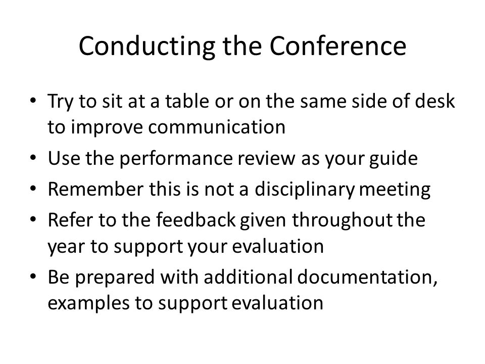 Conducting the Conference Try to sit at a table or on the same side of desk to improve communication Use the performance review as your guide Remember