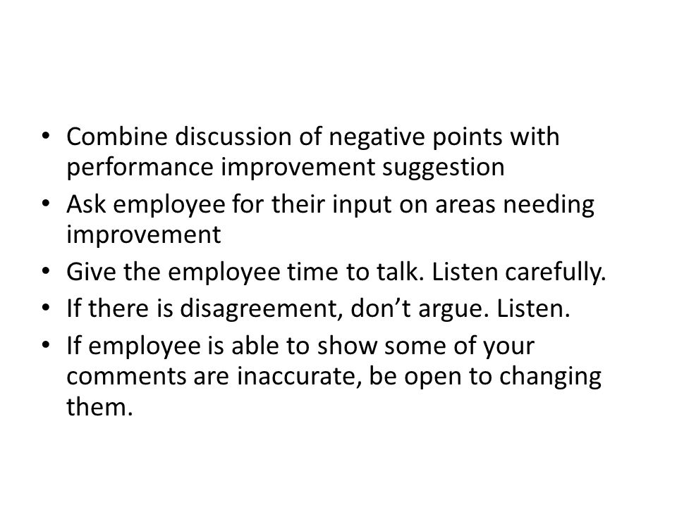 Combine discussion of negative points with performance improvement suggestion Ask employee for their input on areas needing improvement Give the emplo