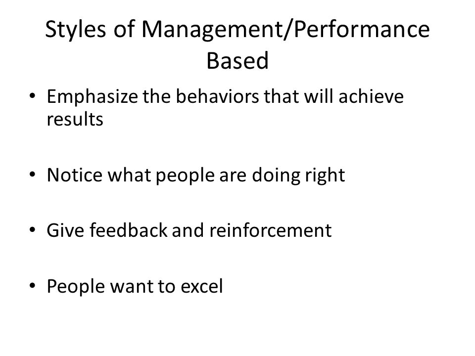 Styles of Management/Performance Based Emphasize the behaviors that will achieve results Notice what people are doing right Give feedback and reinforc