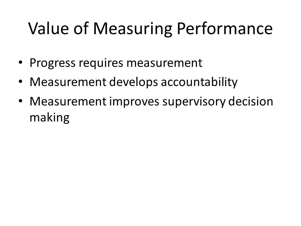 Value of Measuring Performance Progress requires measurement Measurement develops accountability Measurement improves supervisory decision making