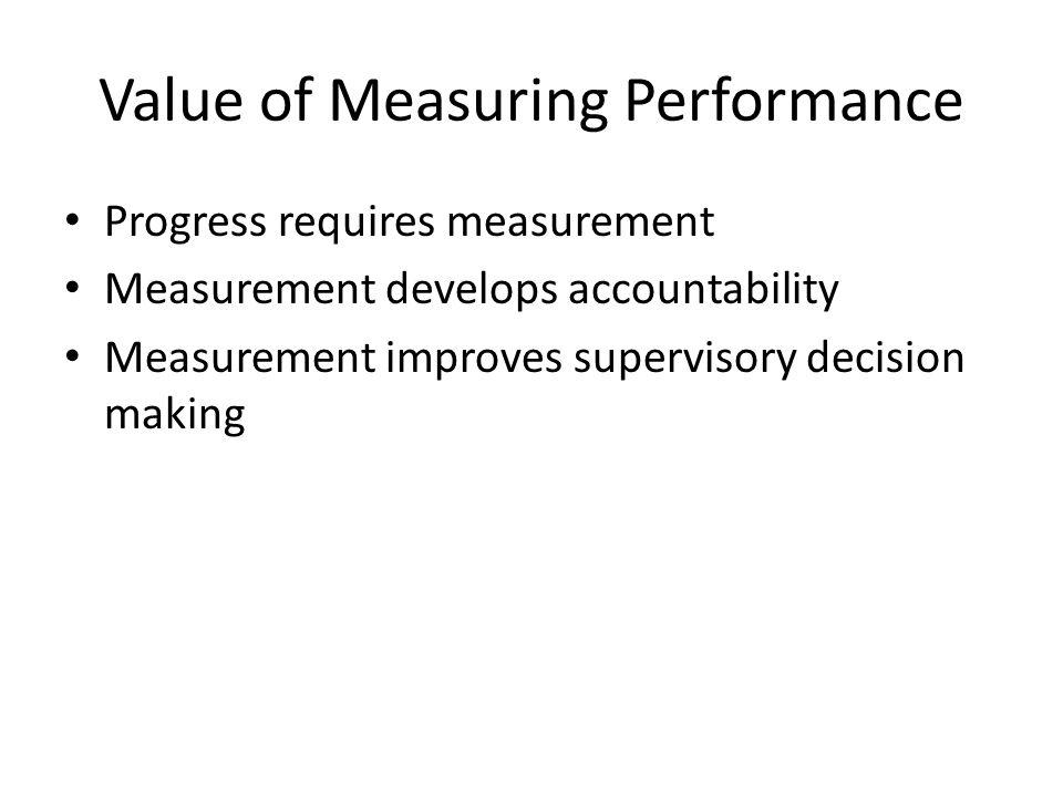 Value of Measuring Performance Progress requires measurement Measurement develops accountability Measurement improves supervisory decision making